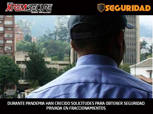DURANTE PANDEMIA HAN CRECIDO SOLICITUDES PARA OBTENER SEGURIDAD PRIVADA EN FRACCIONAMIENTOS